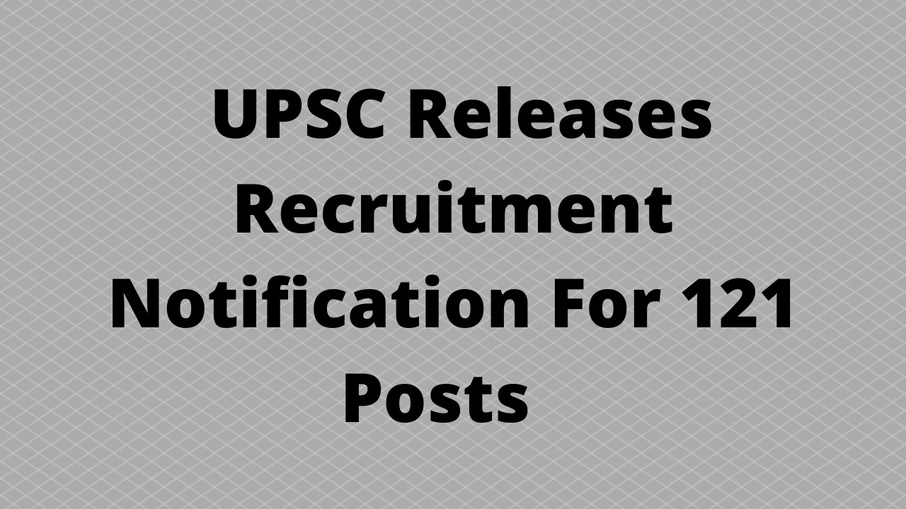 UPSC Releases Recruitment Notification For 121 Posts