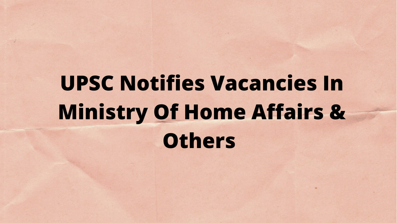 UPSC Notifies Vacancies In Ministry Of Home Affairs & Others