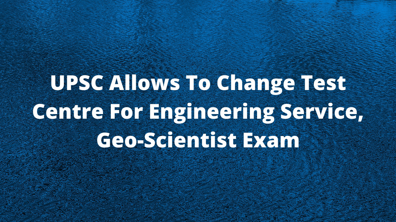 UPSC Allows To Change Test Centres For Engineering Service and Geo-Scientist Exam.